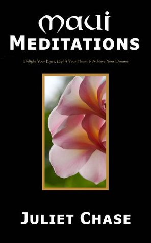Maui Meditations: Delight Your Eyes, Uplift Your Heart & Achieve Your Dreams  by  Juliet Chase