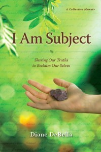 I Am Subject: Sharing Our Truths to Reclaim Our Selves  by  Diane DeBella