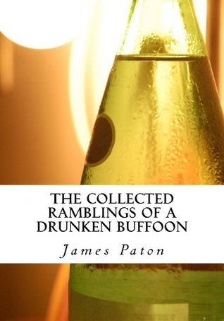 The Collected Ramblings of a Drunken Buffoon James Patton