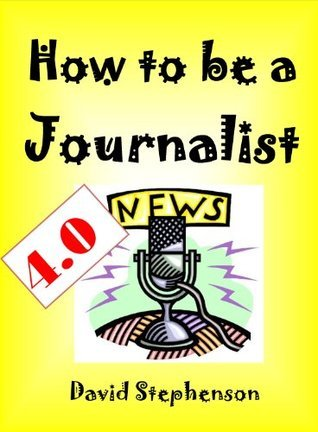 How To Be A Journalist 4.0: Writing News, Structuring Stories, Finding Angles, Writing Intros David   Stephenson
