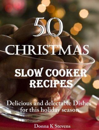 50 Christmas Slow Cooker Recipes: Delicious and delectable Dishes for this holiday season  by  Donna K. Stevens