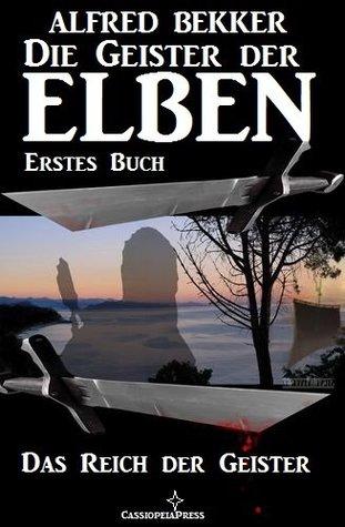 Das REich der Geister (Die Geister der Elben - Erstes Buch) (Alfred Bekkers Elben-Saga - Neuausgabe / Elbenkinder) (German Edition)  by  Alfred Bekker