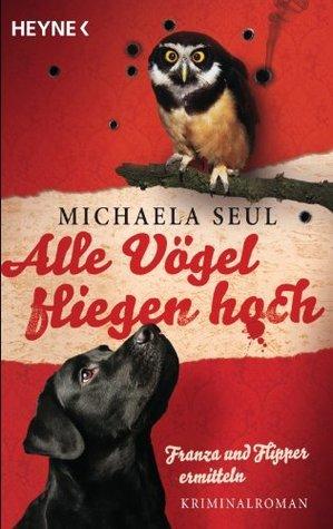 Alle Vögel fliegen hoch: Franza und Flipper ermitteln. Kriminalroman  by  Michaela Seul