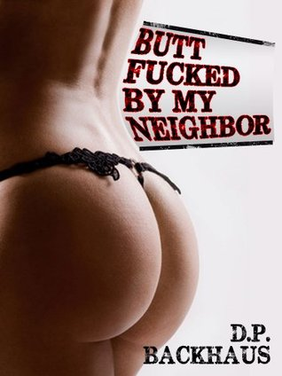 BUTT FUCKED BY MY NEIGHBOR (A MILF Reluctant Anal Sex Erotica Story)  by  D.P. Backhaus