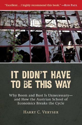 It Didnt Have to Be This Way: Why Boom and Bust Is Unnecessary--and How the Austrian School of Economics Breaks the Cycle Harry C. Veryser