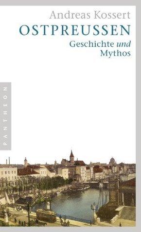 Ostpreußen: Geschichte und Mythos  by  Andreas Kossert