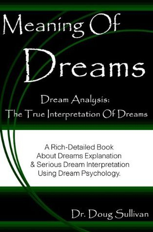 Meaning Of Dreams / Dream Analysis: The True Interpretation Of Dreams [A Rich-Detailed Book About Dreams Explanation And Serious Dream Interpretation Using Dream Psychology] Doug Sullivan