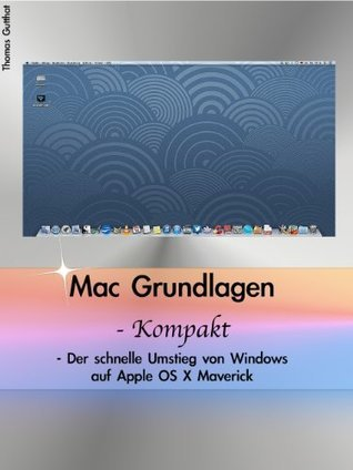 Mac Grundlagen - Kompakt - Der schnelle Umstieg von Windows auf Apple OS X Maverick Thomas Gutthat