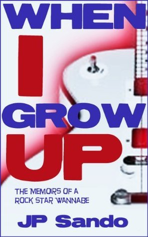 When I Grow Up: The Memoirs of a Rock Star Wannabe  by  JP Sando