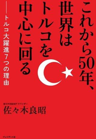 これから50年、世界はトルコを中心に回る _ トルコ大躍進7つの理由 佐々木 良昭