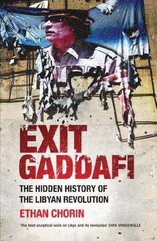 Exit Gaddafi: The Hidden History of the Libyan Revolution Ethan Chorin