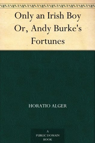 Only an Irish Boy Or, Andy Burkes Fortunes  by  Horatio Alger Jr.