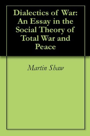 Dialectics of War: An Essay in the Social Theory of Total War and Peace  by  Martin Shaw