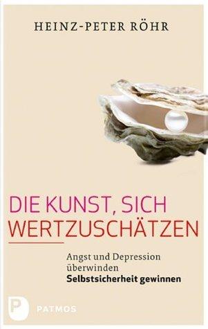 Die Kunst, sich wertzuschätzen: Angst und Depression überwinden - Selbstsicherheit gewinnen Heinz-Peter Röhr