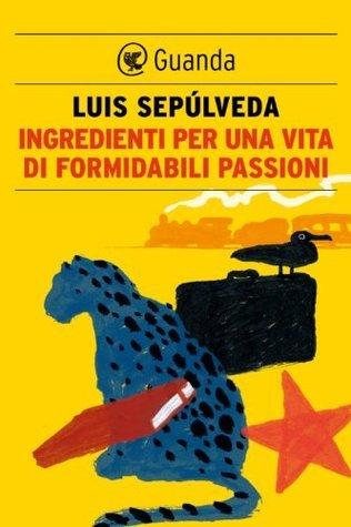 Ingredienti per una vita di formidabili passioni Luis Sepúlveda