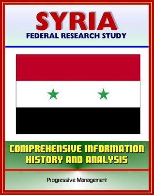 Syria: Federal Research Study and Country Profile with Comprehensive Information, History, and Analysis - Politics, Economy, Military - Assad, Baath Party, Damascus  by  U.S.  Government