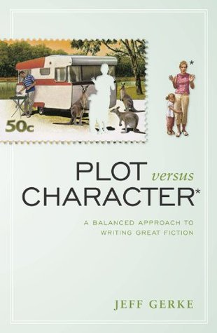 Plot Versus Character: A Balanced Approach to Writing Great Fiction  by  Jeff Gerke