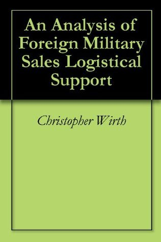 An Analysis of Foreign Military Sales Logistical Support  by  Christopher Wirth