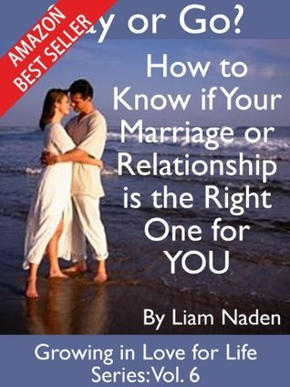 Stay or Go? How to Know if Your Marriage or Relationship is the Right One for YOU (Growing in Love for Life Series, Vol. 6)  by  Liam Naden