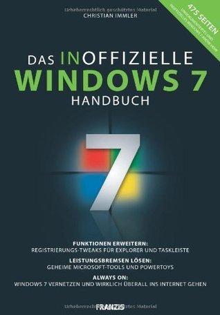 Das inoffizielle Windows 7-Buch: Funktionen erweitern: Registrierungs-Tweaks für Explorer und Taskleiste / Leistungsbremsen lösen: Geheime Microsoft-Tools ... überall ins Internet gehen Christian Immler