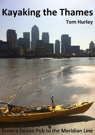 Kayaking the Thames - From a Devon Pub to the Meridian Line  by  Tom Hurley