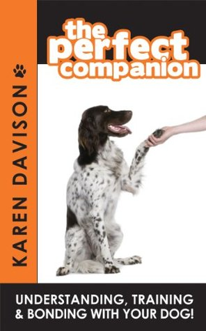 The Perfect Companion - Understanding, Training and Bonding with your Dog! Karen Davison