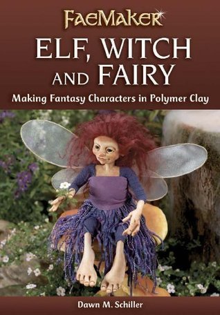 Elf, Witch and Fairy: Making Fantasy Characters in Polymer Clay  by  Dawn M. Schiller