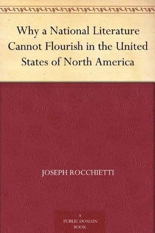 Why a National Literature Cannot Flourish in the United States of North America  by  Joseph Rocchietti