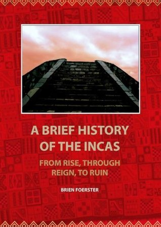 A Brief HistoryOf The Incas: From Rise, Through Reign, To Ruin Brien Foerster