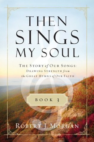 Then Sings My Soul Book 3: The Story of Our Songs: Drawing Strength from the Great Hymns of Our Faith (Then Sings My Soul  by  Robert J. Morgan