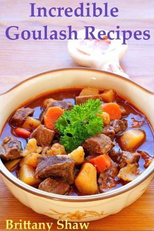Incredible Goulash Recipes: Collection Includes Easy, Hungarian, Beef, Hamburger, Pork, Chicken, Vegetarian, Lamb, Slow Cooker, Vegetable, Veal, Sausage, German, Mexican, Polish, and Many More  by  Brittany Shaw