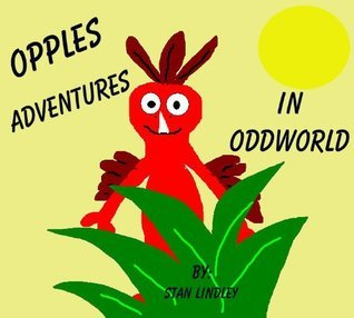 OPPLES Great Adventures in ODDWORLD (Childrens Chapter Book): (Great book for 1st to 6th graders) Stan Lindley