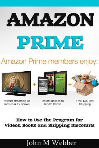 The Amazon Prime Program  How to Use the Program for Videos, Books and Shipping Discounts John M Webber