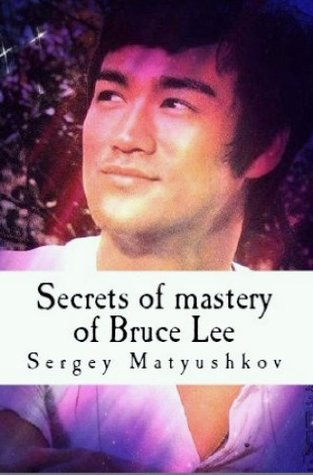 Secrets of Mastery of the legendary Bruce Lee  by  Sergey Matyushkov