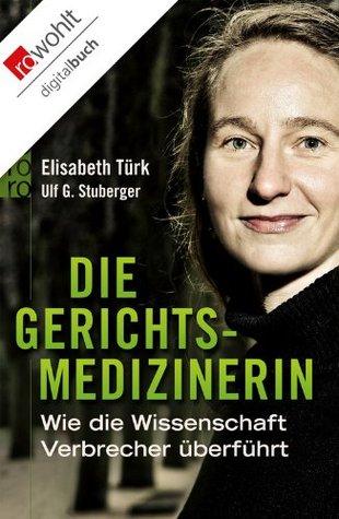 Die Gerichtsmedizinerin: Wie die Wissenschaft Verbrecher überführt Elisabeth Türk