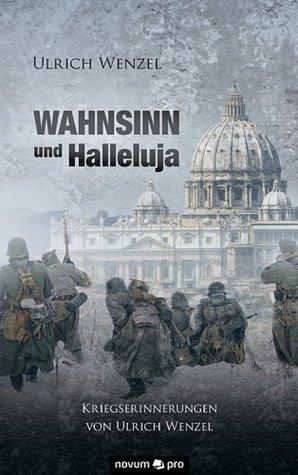 Wahnsinn und Halleluja: Kriegserinnerungen von Ulrich Wenzel  by  Ulrich Wenzel