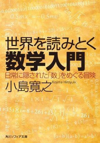 世界を読みとく数学入門 日常に隠された「数」をめぐる冒険 (角川ソフィア文庫) 小島 寛之