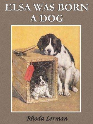 ELSA WAS BORN A DOG, I WAS BORN A HUMAN...THINGS HAVE CHANGED.  by  Rhoda Lerman