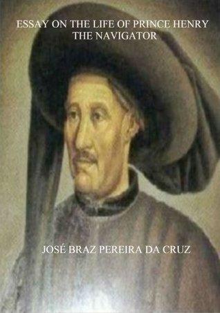 Essay on the Life of Prince Henry the Navigator  by  Jose Braz Pereira Da Cruz