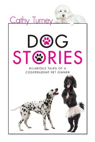 Dog Stories, Hilarious Tales of a Codependent Pet Owner Cathy Turney