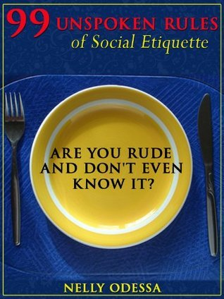 99 Unspoken Rules of Social Etiquette: Are you rude and dont even know it?  by  Nelly Odessa