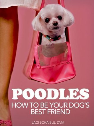 Poodles: How to Be Your Dogs Best Friend: From Mixed Breed and Designer Mutts to tips on training, grooming and health care. (101 Publishing: Pets Series)  by  Laci Schaible