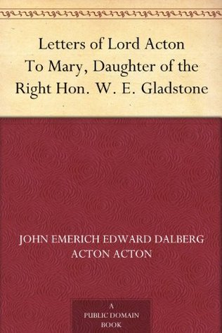 Letters of Lord Acton To Mary, Daughter of the Right Hon. W. E. Gladstone  by  John Emerich Edward Dalberg Acton Acton