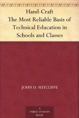 Hand-Craft The Most Reliable Basis of Technical Education in Schools and Classes  by  John D. Sutcliffe