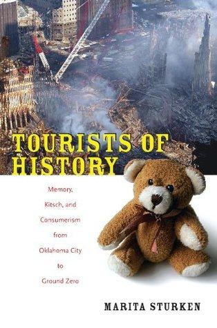 Tourists of History: Memory, Kitsch, and Consumerism from Oklahoma City to Ground Zero Marita Sturken