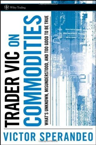 Trader Vic on Commodities: Whats Unknown, Misunderstood, and Too Good to Be True Victor Sperandeo