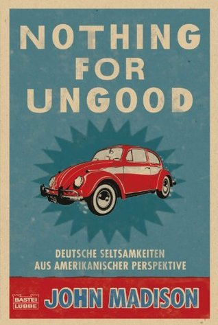 Nothing For UnGood: Deutsche Seltsamkeiten aus amerikanischer Perspektive John Madison