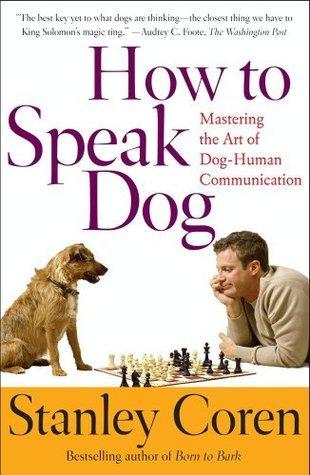 How To Speak Dog: Mastering the Art of Dog-Human Communication Stanley Coren