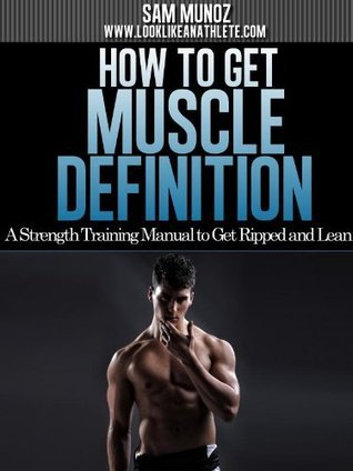 How To Get Muscle Definition: A Strength Training Manual To Get Ripped And Lean Sam Munoz
