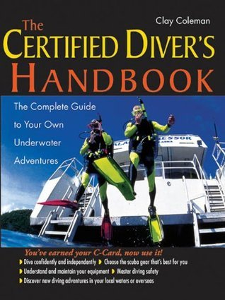 The Certified Divers Handbook : The Complete Guide to Your Own Underwater Adventures Clay Coleman